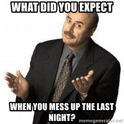 Dr. Phil - what did you expect When you mess up the last night?