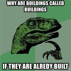 Velociraptor Xd - Why are buildings called buildings  If they are alredy built