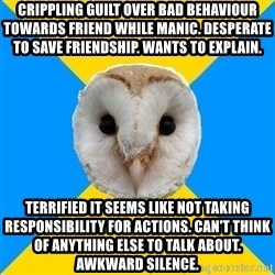 Bipolar Owl - Crippling guilt over bad behaviour towards friend while manic. Desperate to save friendship. wants to explain.  Terrified it seems like not taking responsibility for actions. Can't think of anything else to talk about. Awkward silence.