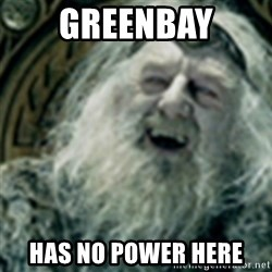 you have no power here - Greenbay has no power here