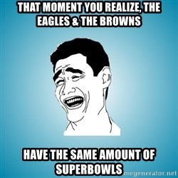 Laughing Man - That MOMENT YOU REALIZE, THE EAGLES & THE BROWNS HAVE THE SAME AMOUNT OF SUPERBOWLS