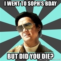 mr chow - I went to soph's bday But did you die?