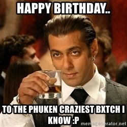 Salman Khan Blockbuster - HAPPY BIRTHDAY.. To the phuken craziest bxtch i know :p