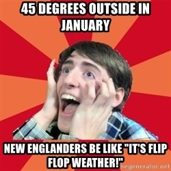 "Super Excited - 45 degrees outside in January  New Englanders be like ""it's flip flop weather!"""