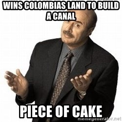 Dr. Phil - wins colombias land to build a canal piece of cake
