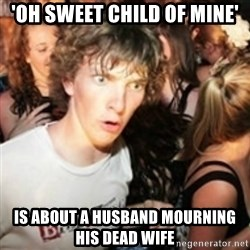 sudden realization guy - 'oh sweet child of mine' Is about a husband mourning his dead wife