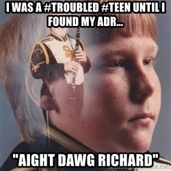 "PTSD Clarinet Boy - I was a #troubled #teen until I found my ADR... ""Aight Dawg Richard"""