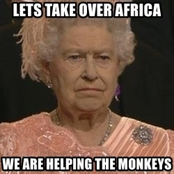 Queen Elizabeth Meme - lets take over africa we are helping the monkeys