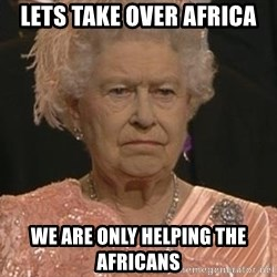 Queen Elizabeth Meme - lets take over africa we are only helping the africans