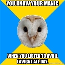 Bipolar Owl - You know your manic when you listen to Avril Lavigne all day.