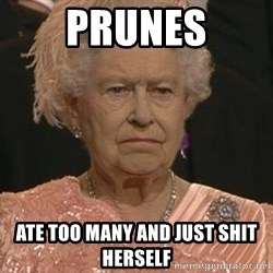 Queen Elizabeth Meme - prunes ate too many and just shit herself