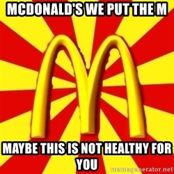 McDonalds Peeves - mcdonald's we put the M maybe this is not healthy for you