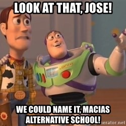 ToyStorys - look at that, Jose! we could name it, Macias alternative school!