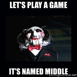 saw jigsaw meme - LET'S PLAY A GAME IT'S NAMED MIDDLE