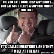Barney Stinson - Oh, you hate your job? Why didn't you say so? There's a support group for that.  It's called EVERYBODY, and they meet at the bar.
