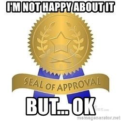 official seal of approval - I'm not happy about it but... OK