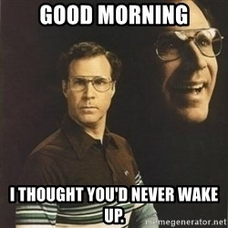 will ferrell - Good morning I thought you'd never wake up.