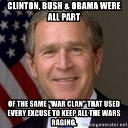 "George Bush - clinton, bush & obama were all part  of the same ""war clan"" that used every excuse to keep all the wars raging."