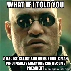 what if i told you matri - what if i told you a racist, sexist and homophobic man who insults everyone can become president