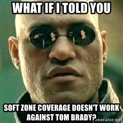 what if i told you matri - what if i told you soft zone coverage doesn't work against tom brady?