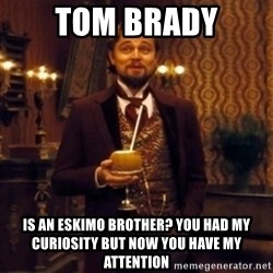 Django Unchained Attention - Tom Brady is an eskimo brother? you had my curiosity but now you have my attention