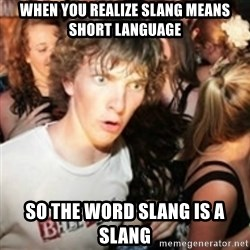 sudden realization guy - When you realize slang means short language So the word slang is a slang