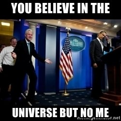 Inappropriate Timing Bill Clinton - You believe in the  Universe but no me