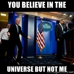 Inappropriate Timing Bill Clinton - You believe in the Universe but not me