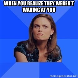 Socially Awkward Brennan - when you realize they weren't waving at you