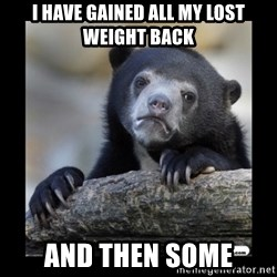 sad bear - I have gained all my lost weight back And then some