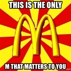 McDonalds Peeves - this is the only  m that matters to you