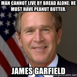 George Bush - Man cannot live by bread alone; he must have peanut butter.  James Garfield