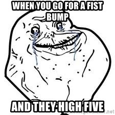 forever alone 2 - When you go for a fist bump And they high five