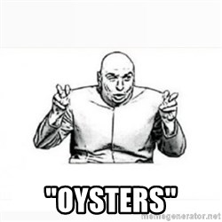 """Dr. evil white -  """"Oysters"""""""