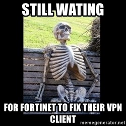 Still Waiting - Still wating for fortinet to fix their VPN client