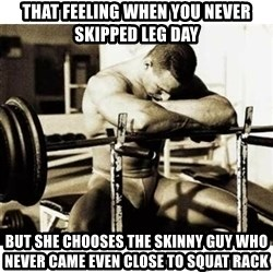 Sad Bodybuilder - That feeling when you never skipped leg day But she chooses the skinny guy who never came even close to squat rack