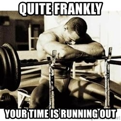 Sad Bodybuilder - quite frankly your time is running out