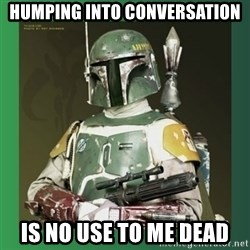 Boba Fett - humping into conversation is no use to me dead