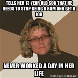 Annoyingmom - Tells her 13 year old son that he needs to stop being a bum and get a job never worked a day in her life