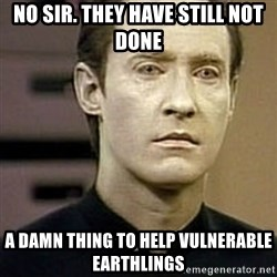 Star Trek Data - No Sir. They have still not done  A Damn Thing to help vulnerable Earthlings