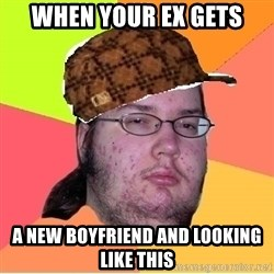 Scumbag nerd - When your Ex gets A new boyfriend and looking like this
