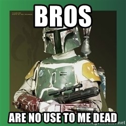 Boba Fett - bros are no use to me dead
