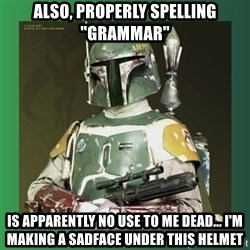 """Boba Fett - also, properly spelling """"grammar"""" is apparently no use to me dead... i'm making a sadface under this helmet"""