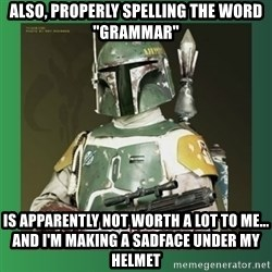 """Boba Fett - also, properly spelling the word """"grammar"""" is apparently not worth a lot to me... and i'm making a sadface under my helmet"""