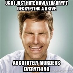 First World Problems Man - ugh i just hate how veracrypt decrypting a drive absolutely murders everything
