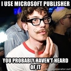 Super Smart Hipster - I use microsoft publisher you probably haven't heard of it