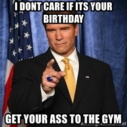 arnold schwarzenegger - I dont care if its your birthday Get your ass to the gym