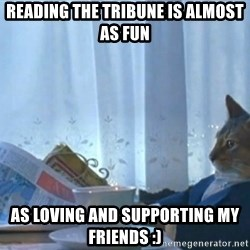 Sophisticated Cat - Reading the tribune is almost as fun As loving and supporting my friends :)