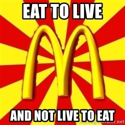 McDonalds Peeves - Eat to live  And not live to eat