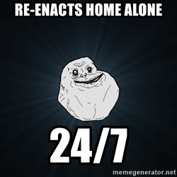 Forever Alone Date Myself Fail Life - Re-enacts home alone 24/7